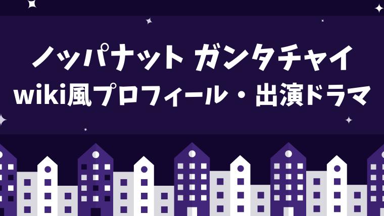 ノッパナット ガンタチャイのwiki風プロフィール!出演ドラマもチェック!